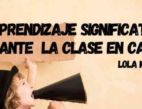 Cómo trabajar el aprendizaje significativo durante la clase en casa (Lola Millán)